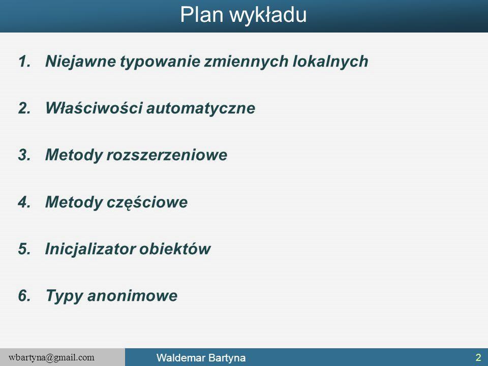 wbartyna@gmail.com Waldemar Bartyna Plan wykładu 1.Niejawne typowanie zmiennych lokalnych 2.Właściwości automatyczne 3.Metody rozszerzeniowe 4.Metody