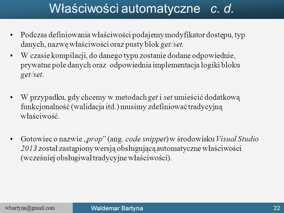wbartyna@gmail.com Waldemar Bartyna Właściwości automatyczne c. d. Podczas definiowania właściwości podajemy modyfikator dostępu, typ danych, nazwę wł