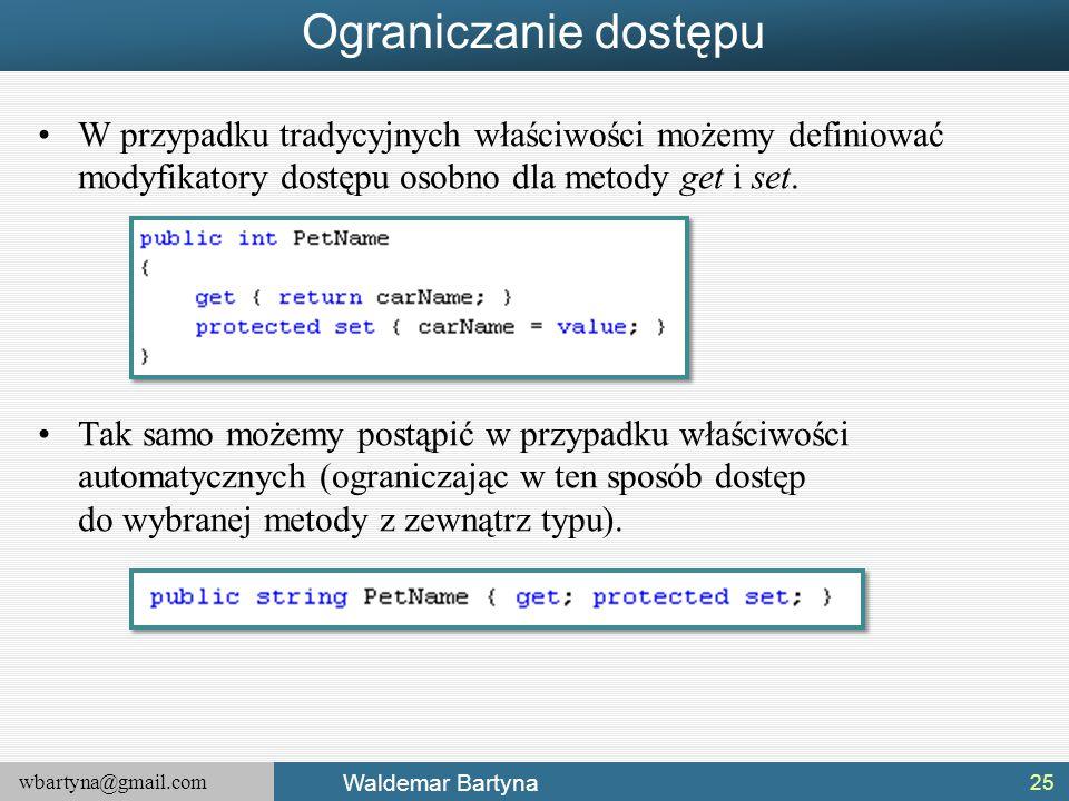 wbartyna@gmail.com Waldemar Bartyna Ograniczanie dostępu W przypadku tradycyjnych właściwości możemy definiować modyfikatory dostępu osobno dla metody