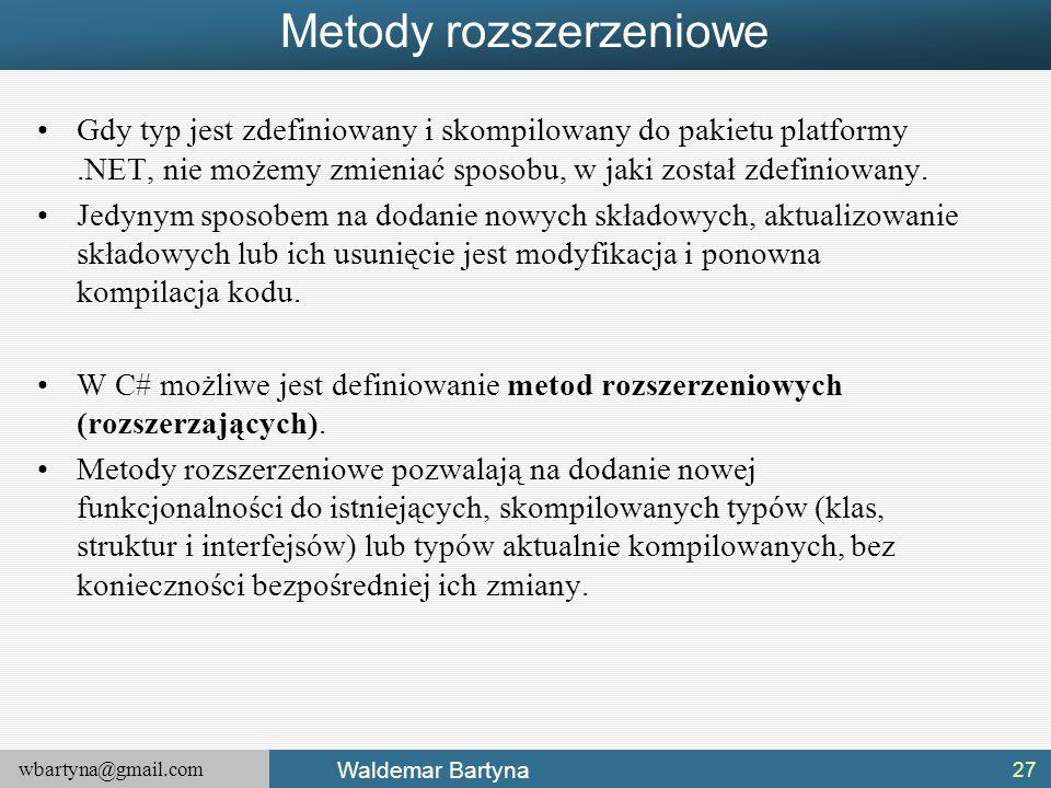 wbartyna@gmail.com Waldemar Bartyna Metody rozszerzeniowe Gdy typ jest zdefiniowany i skompilowany do pakietu platformy.NET, nie możemy zmieniać sposo