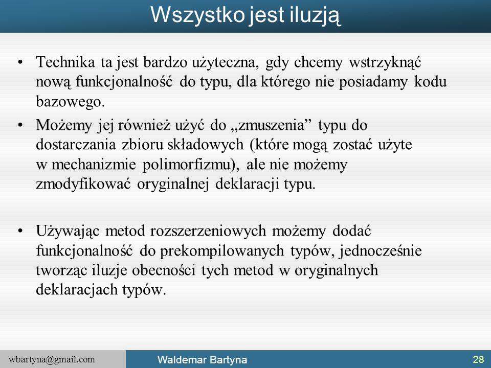 wbartyna@gmail.com Waldemar Bartyna Wszystko jest iluzją Technika ta jest bardzo użyteczna, gdy chcemy wstrzyknąć nową funkcjonalność do typu, dla któ