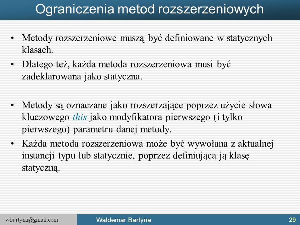 wbartyna@gmail.com Waldemar Bartyna Ograniczenia metod rozszerzeniowych Metody rozszerzeniowe muszą być definiowane w statycznych klasach. Dlatego też
