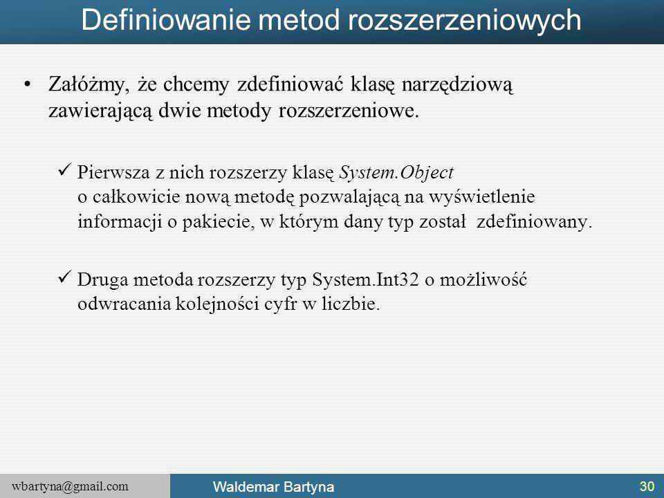 wbartyna@gmail.com Waldemar Bartyna Definiowanie metod rozszerzeniowych Załóżmy, że chcemy zdefiniować klasę narzędziową zawierającą dwie metody rozsz