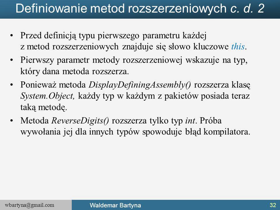 wbartyna@gmail.com Waldemar Bartyna Definiowanie metod rozszerzeniowych c. d. 2 Przed definicją typu pierwszego parametru każdej z metod rozszerzeniow