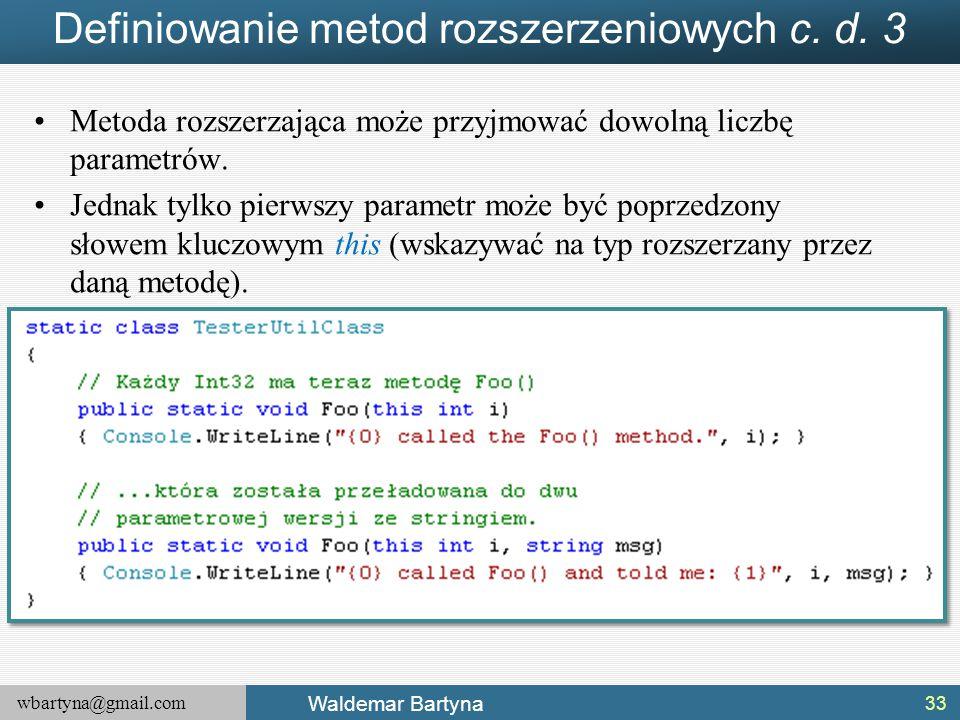 wbartyna@gmail.com Waldemar Bartyna Definiowanie metod rozszerzeniowych c. d. 3 Metoda rozszerzająca może przyjmować dowolną liczbę parametrów. Jednak