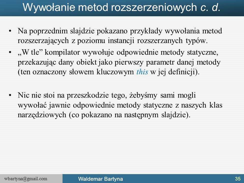 wbartyna@gmail.com Waldemar Bartyna Wywołanie metod rozszerzeniowych c. d. Na poprzednim slajdzie pokazano przykłady wywołania metod rozszerzających z