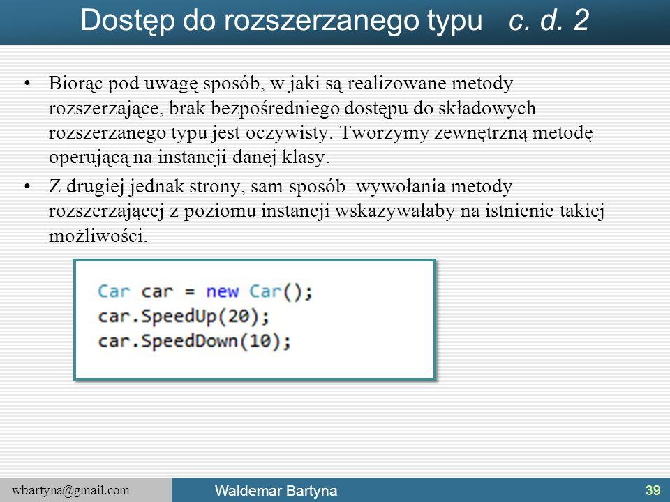 wbartyna@gmail.com Waldemar Bartyna Dostęp do rozszerzanego typu c. d. 2 Biorąc pod uwagę sposób, w jaki są realizowane metody rozszerzające, brak bez