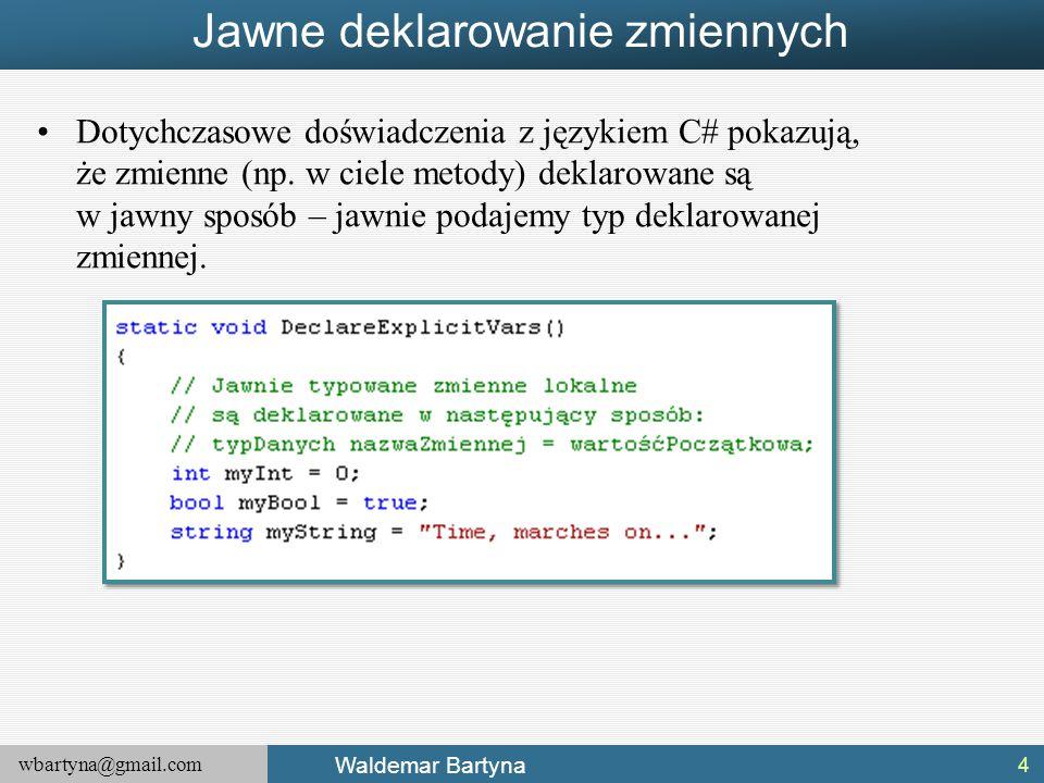 wbartyna@gmail.com Waldemar Bartyna Jawne deklarowanie zmiennych Dotychczasowe doświadczenia z językiem C# pokazują, że zmienne (np. w ciele metody) d