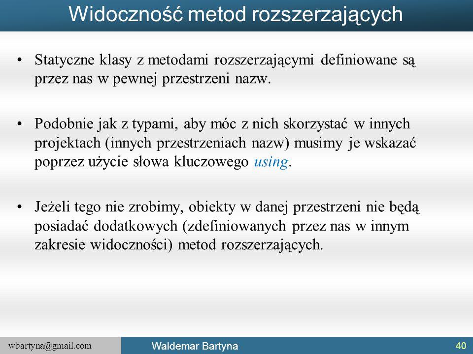 wbartyna@gmail.com Waldemar Bartyna Widoczność metod rozszerzających Statyczne klasy z metodami rozszerzającymi definiowane są przez nas w pewnej prze
