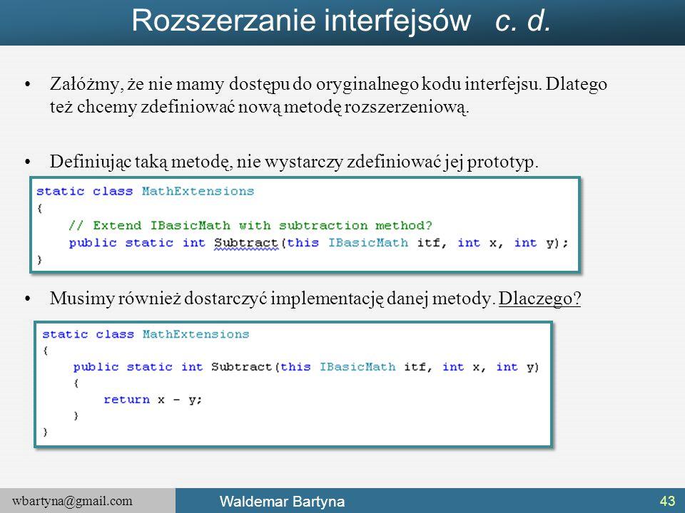 wbartyna@gmail.com Waldemar Bartyna Rozszerzanie interfejsów c. d. Załóżmy, że nie mamy dostępu do oryginalnego kodu interfejsu. Dlatego też chcemy zd