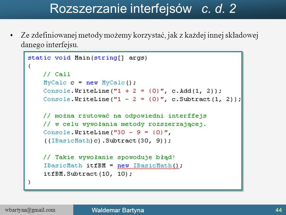 wbartyna@gmail.com Waldemar Bartyna Rozszerzanie interfejsów c. d. 2 Ze zdefiniowanej metody możemy korzystać, jak z każdej innej składowej danego int
