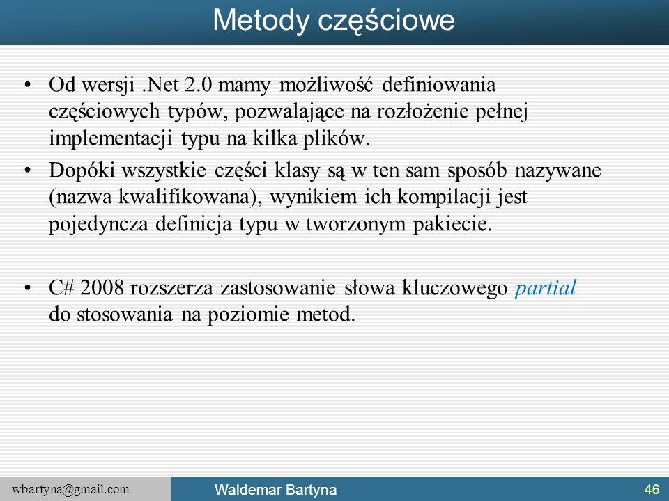 wbartyna@gmail.com Waldemar Bartyna Metody częściowe Od wersji.Net 2.0 mamy możliwość definiowania częściowych typów, pozwalające na rozłożenie pełnej