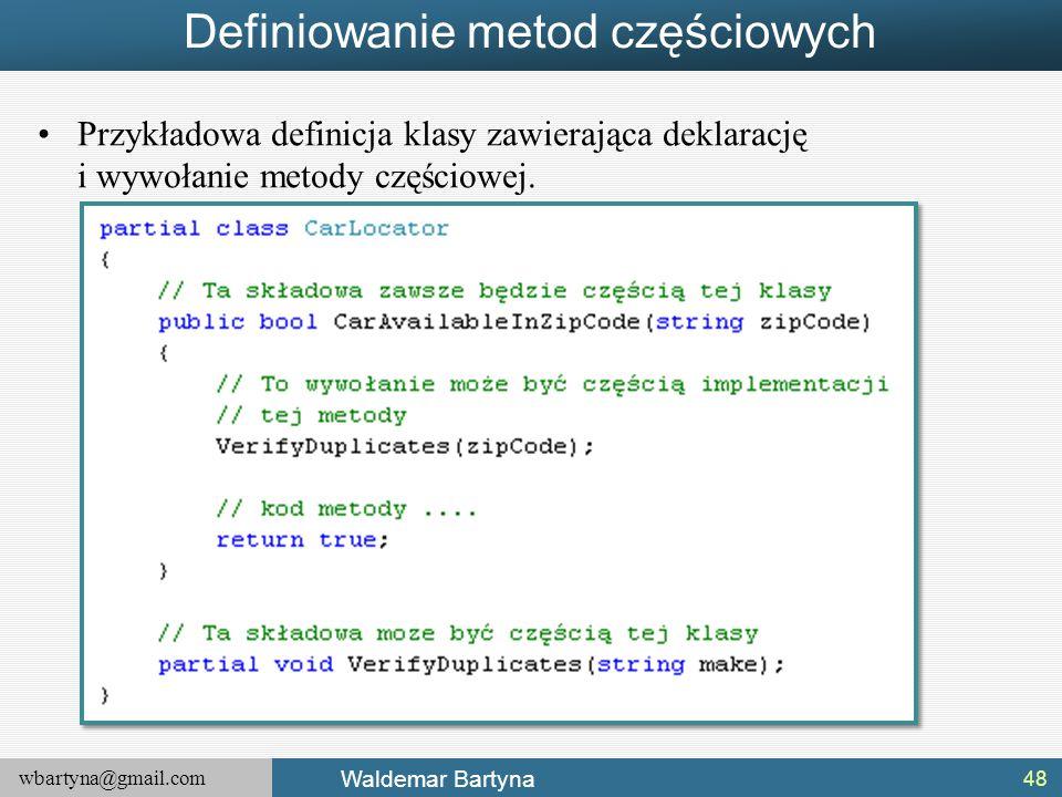 wbartyna@gmail.com Waldemar Bartyna Definiowanie metod częściowych Przykładowa definicja klasy zawierająca deklarację i wywołanie metody częściowej. 4