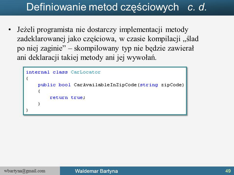 wbartyna@gmail.com Waldemar Bartyna Definiowanie metod częściowych c. d. Jeżeli programista nie dostarczy implementacji metody zadeklarowanej jako czę