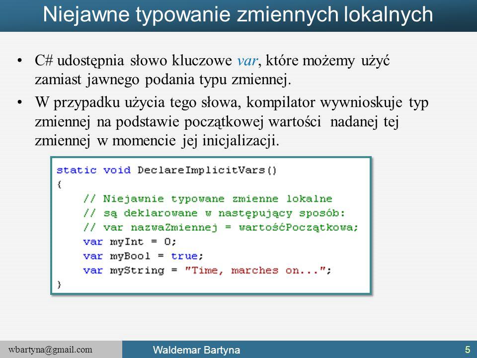 wbartyna@gmail.com Waldemar Bartyna Niejawne typowanie zmiennych lokalnych C# udostępnia słowo kluczowe var, które możemy użyć zamiast jawnego podania