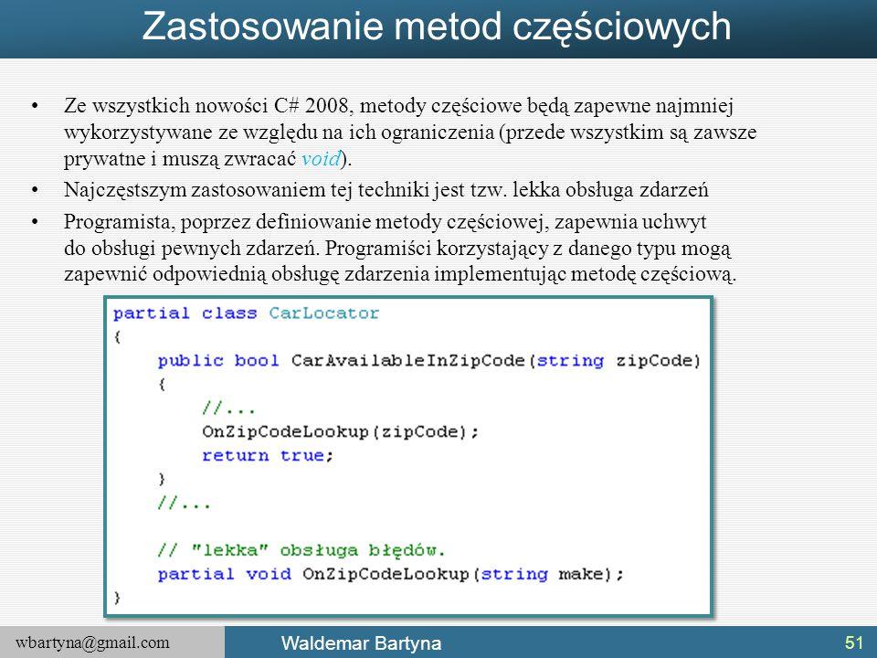 wbartyna@gmail.com Waldemar Bartyna Zastosowanie metod częściowych Ze wszystkich nowości C# 2008, metody częściowe będą zapewne najmniej wykorzystywan