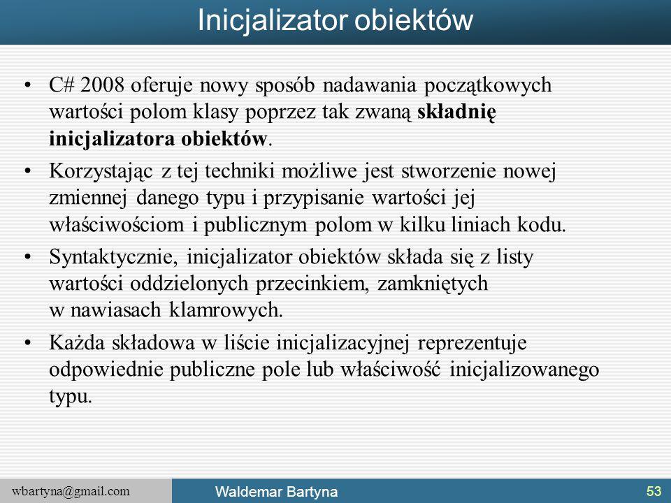 wbartyna@gmail.com Waldemar Bartyna Inicjalizator obiektów C# 2008 oferuje nowy sposób nadawania początkowych wartości polom klasy poprzez tak zwaną s