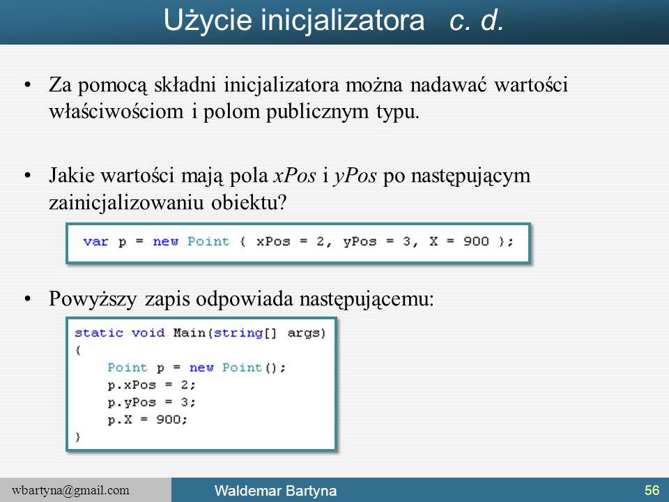 wbartyna@gmail.com Waldemar Bartyna Użycie inicjalizatora c. d. Za pomocą składni inicjalizatora można nadawać wartości właściwościom i polom publiczn