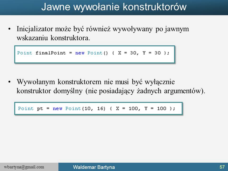 wbartyna@gmail.com Waldemar Bartyna Jawne wywołanie konstruktorów Inicjalizator może być również wywoływany po jawnym wskazaniu konstruktora. Wywołany