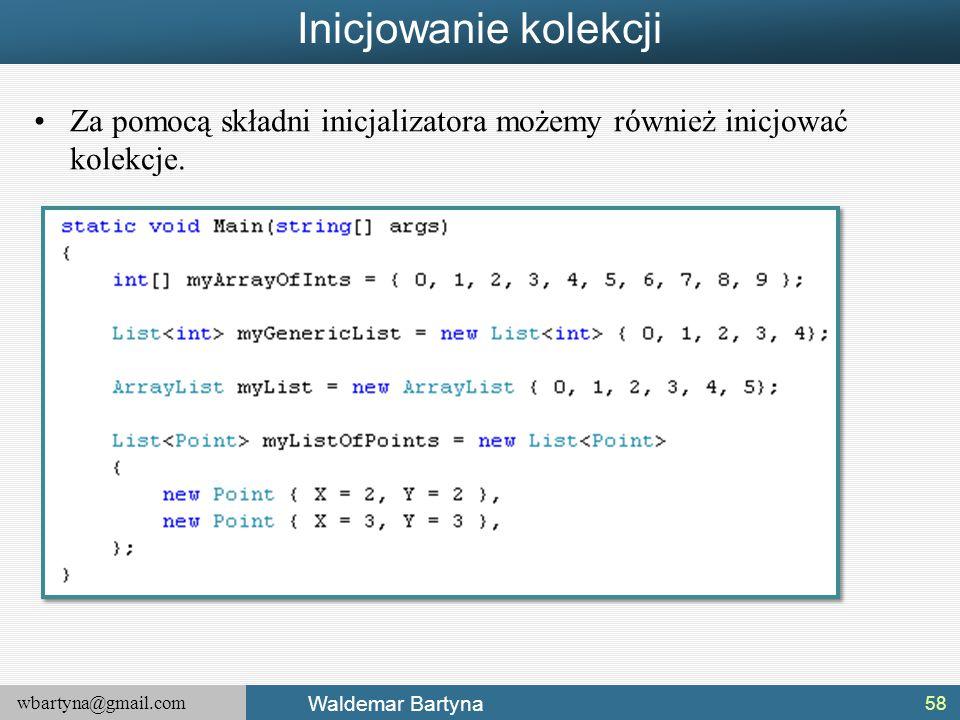 wbartyna@gmail.com Waldemar Bartyna Inicjowanie kolekcji Za pomocą składni inicjalizatora możemy również inicjować kolekcje. 58