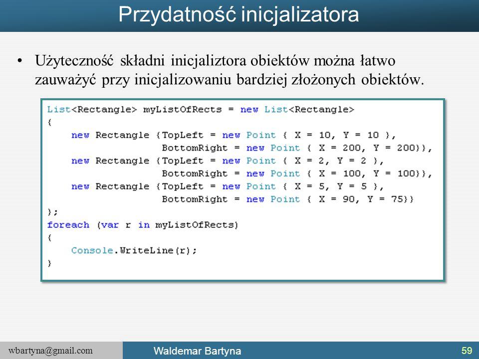 wbartyna@gmail.com Waldemar Bartyna Przydatność inicjalizatora Użyteczność składni inicjaliztora obiektów można łatwo zauważyć przy inicjalizowaniu ba