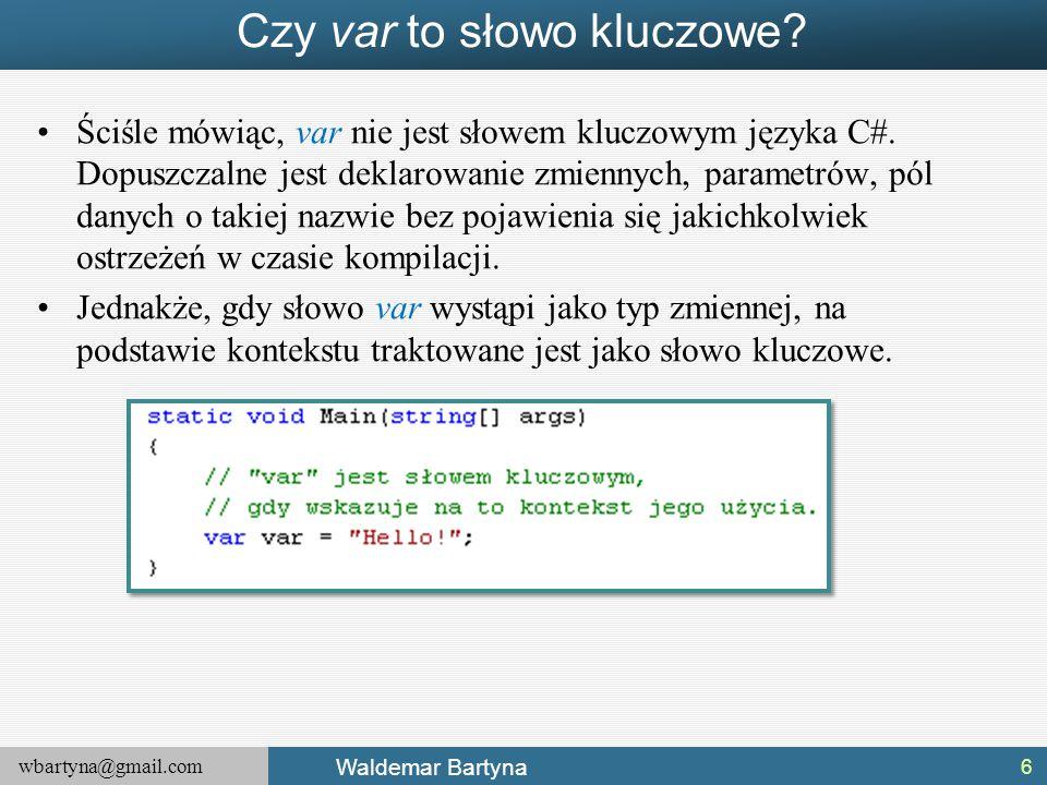 wbartyna@gmail.com Waldemar Bartyna Czy var to słowo kluczowe? Ściśle mówiąc, var nie jest słowem kluczowym języka C#. Dopuszczalne jest deklarowanie