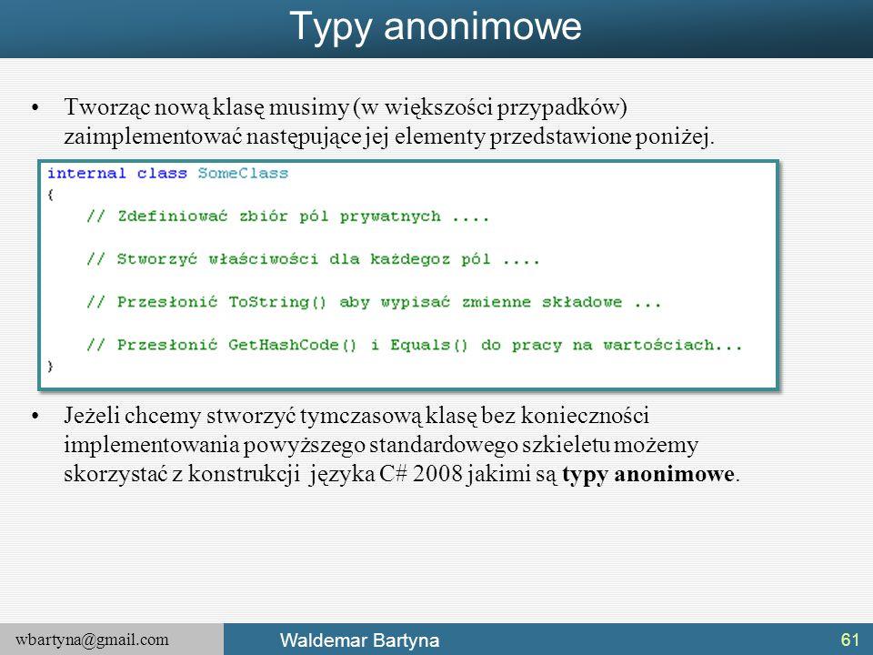 wbartyna@gmail.com Waldemar Bartyna Typy anonimowe Tworząc nową klasę musimy (w większości przypadków) zaimplementować następujące jej elementy przeds