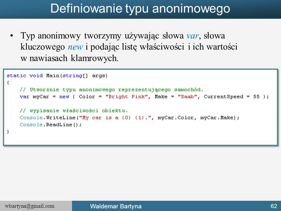 wbartyna@gmail.com Waldemar Bartyna Definiowanie typu anonimowego Typ anonimowy tworzymy używając słowa var, słowa kluczowego new i podając listę właś