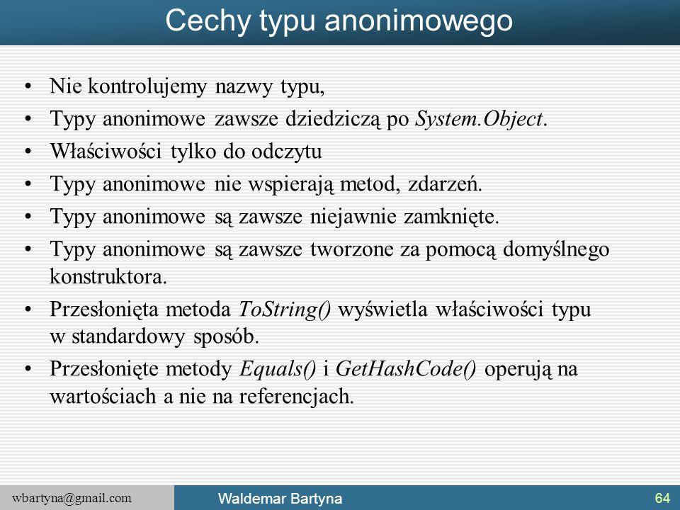 wbartyna@gmail.com Waldemar Bartyna Cechy typu anonimowego Nie kontrolujemy nazwy typu, Typy anonimowe zawsze dziedziczą po System.Object. Właściwości