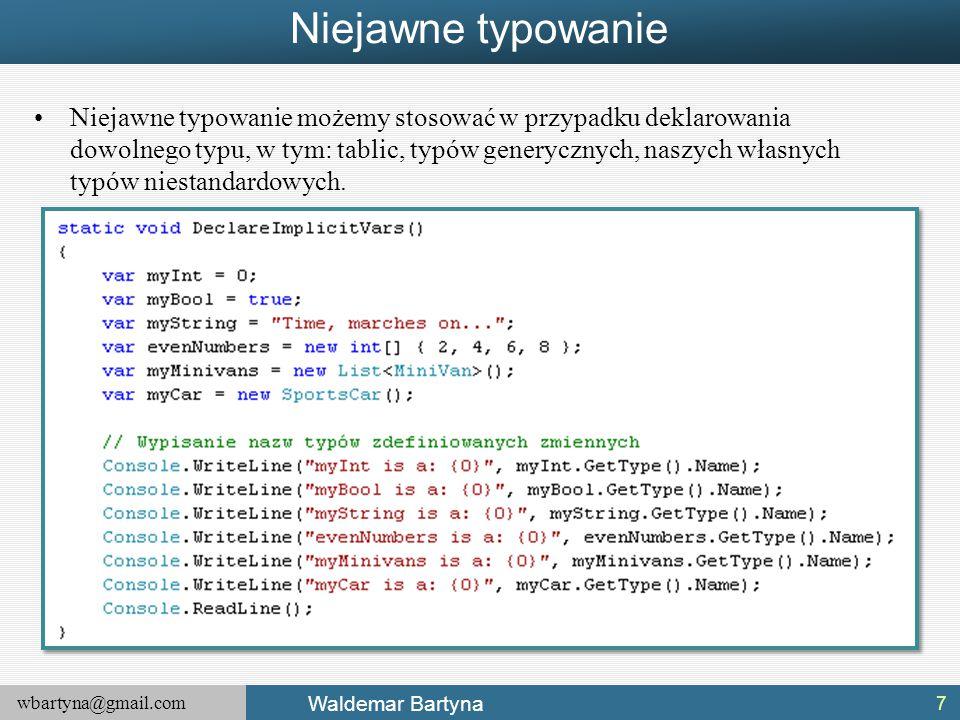 wbartyna@gmail.com Waldemar Bartyna Niejawne typowanie Niejawne typowanie możemy stosować w przypadku deklarowania dowolnego typu, w tym: tablic, typó