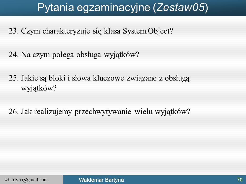 wbartyna@gmail.com Waldemar Bartyna Pytania egzaminacyjne (Zestaw05) 23.Czym charakteryzuje się klasa System.Object? 24.Na czym polega obsługa wyjątkó