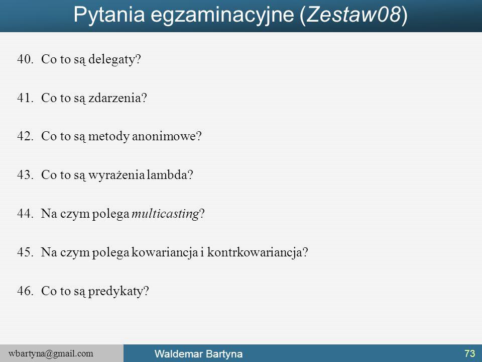 wbartyna@gmail.com Waldemar Bartyna Pytania egzaminacyjne (Zestaw08) 40.Co to są delegaty? 41.Co to są zdarzenia? 42.Co to są metody anonimowe? 43.Co