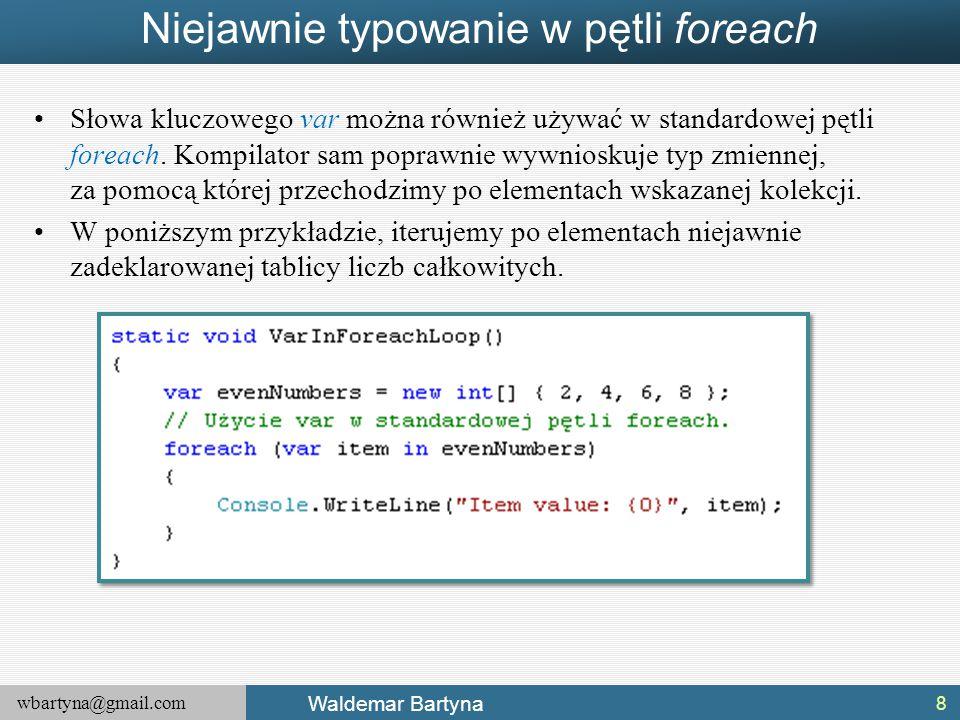 wbartyna@gmail.com Waldemar Bartyna Niejawnie typowanie w pętli foreach Słowa kluczowego var można również używać w standardowej pętli foreach. Kompil
