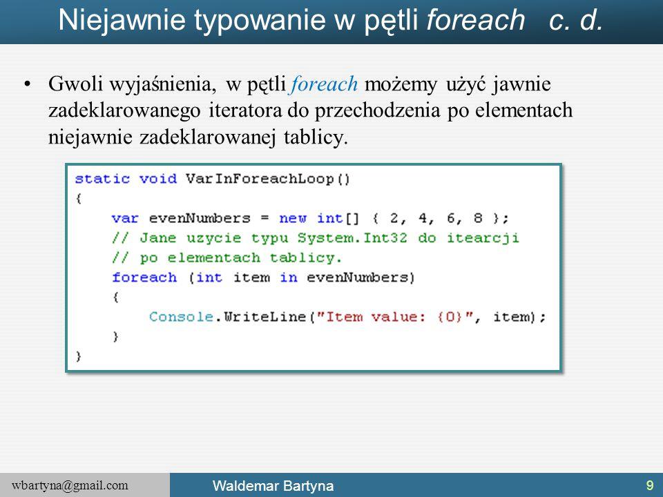 wbartyna@gmail.com Waldemar Bartyna Niejawnie typowanie w pętli foreach c. d. Gwoli wyjaśnienia, w pętli foreach możemy użyć jawnie zadeklarowanego it