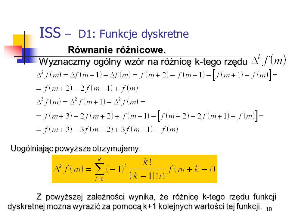 10 ISS – D1: Funkcje dyskretne f(x).. Równanie różnicowe. Wyznaczmy ogólny wzór na różnicę k-tego rzędu Uogólniając powyższe otrzymujemy: Z powyższej