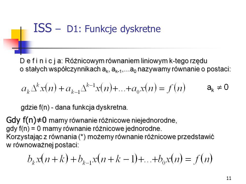 11 ISS – D1: Funkcje dyskretne f(x).. D e f i n i c j a: Różnicowym równaniem liniowym k-tego rzędu o stałych współczynnikach a k, a k-1,...a 0 nazywa