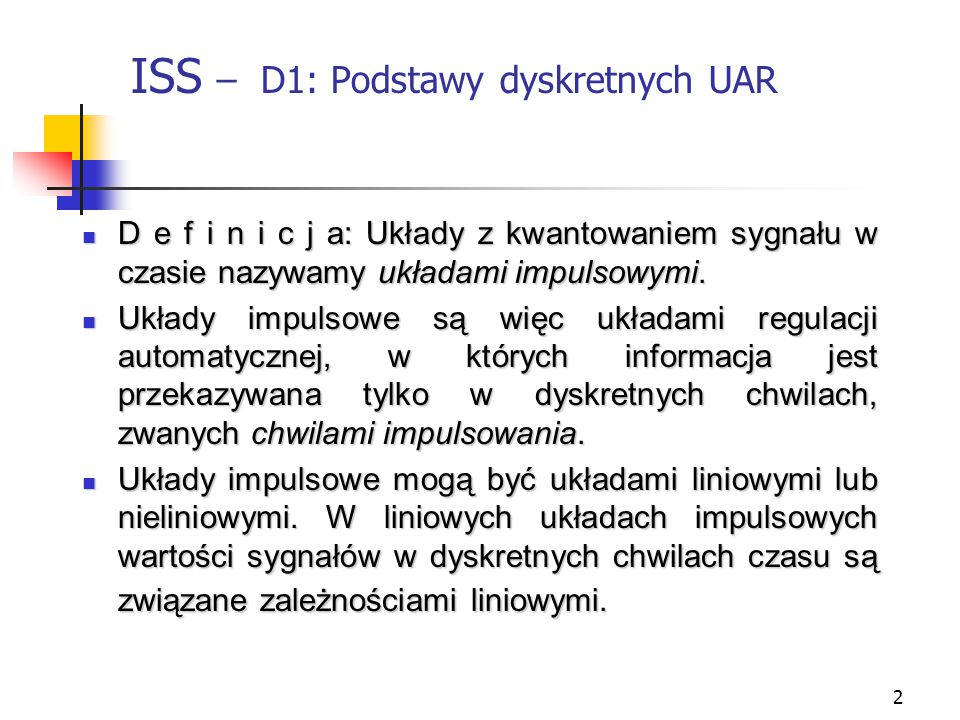 2 ISS – D1: Podstawy dyskretnych UAR D e f i n i c j a: Układy z kwantowaniem sygnału w czasie nazywamy układami impulsowymi. D e f i n i c j a: Układ