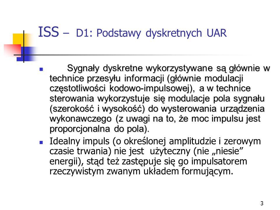 3 ISS – D1: Podstawy dyskretnych UAR Sygnały dyskretne wykorzystywane są głównie w technice przesyłu informacji (głównie modulacji częstotliwości kodowo-impulsowej), a w technice sterowania wykorzystuje się modulacje pola sygnału (szerokość i wysokość) do wysterowania urządzenia wykonawczego (z uwagi na to, że moc impulsu jest proporcjonalna do pola).