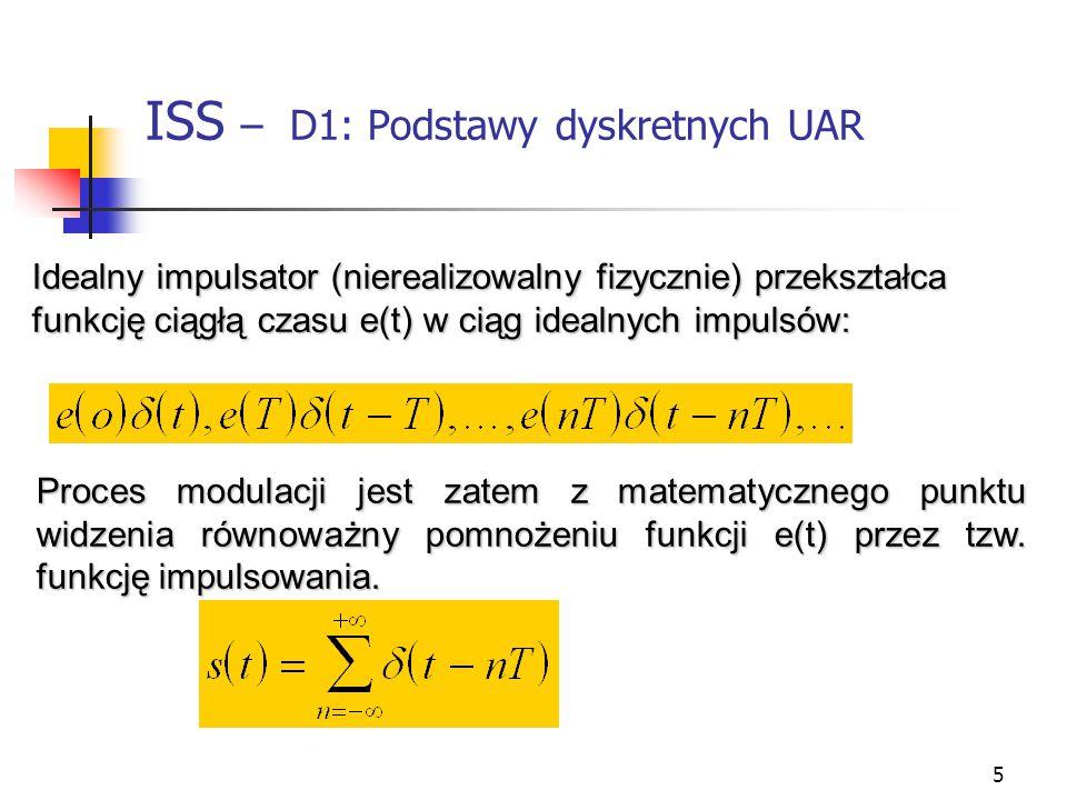 5 ISS – D1: Podstawy dyskretnych UAR Idealny impulsator (nierealizowalny fizycznie) przekształca funkcję ciągłą czasu e(t) w ciąg idealnych impulsów: Proces modulacji jest zatem z matematycznego punktu widzenia równoważny pomnożeniu funkcji e(t) przez tzw.