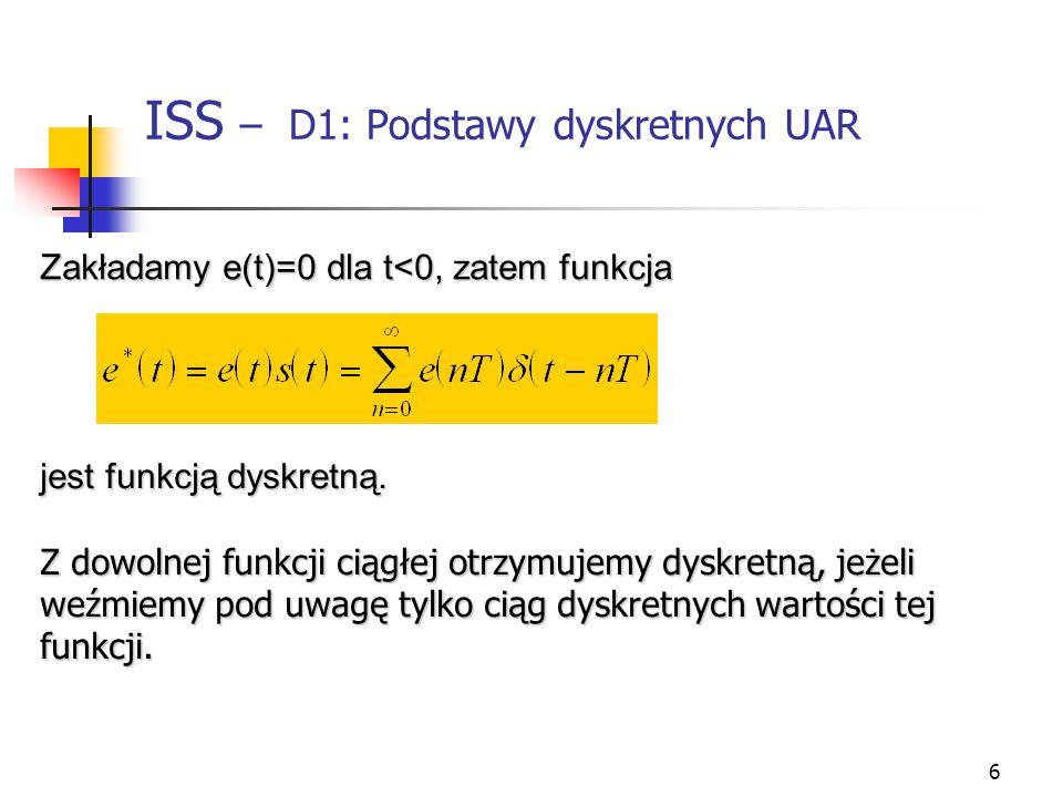 6 ISS – D1: Podstawy dyskretnych UAR Zakładamy e(t)=0 dla t<0, zatem funkcja jest funkcją dyskretną. Z dowolnej funkcji ciągłej otrzymujemy dyskretną,