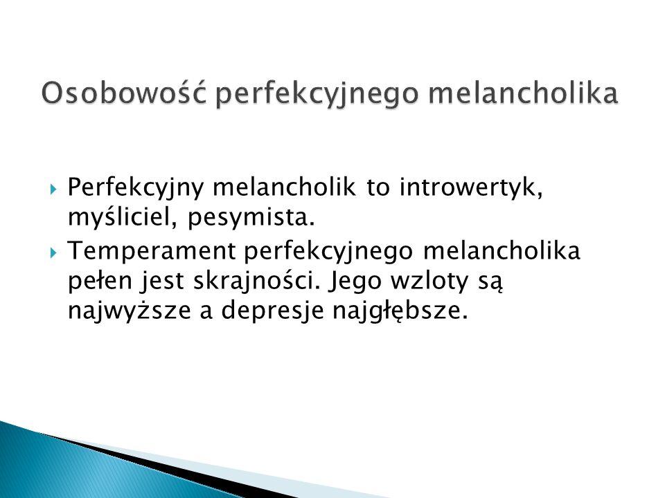  Perfekcyjny melancholik to introwertyk, myśliciel, pesymista.  Temperament perfekcyjnego melancholika pełen jest skrajności. Jego wzloty są najwyżs