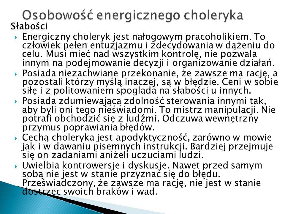 Słabości  Energiczny choleryk jest nałogowym pracoholikiem. To człowiek pełen entuzjazmu i zdecydowania w dążeniu do celu. Musi mieć nad wszystkim ko