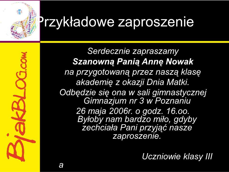 Przykładowe zaproszenie Serdecznie zapraszamy Szanowną Panią Annę Nowak na przygotowaną przez naszą klasę akademię z okazji Dnia Matki. Odbędzie się o