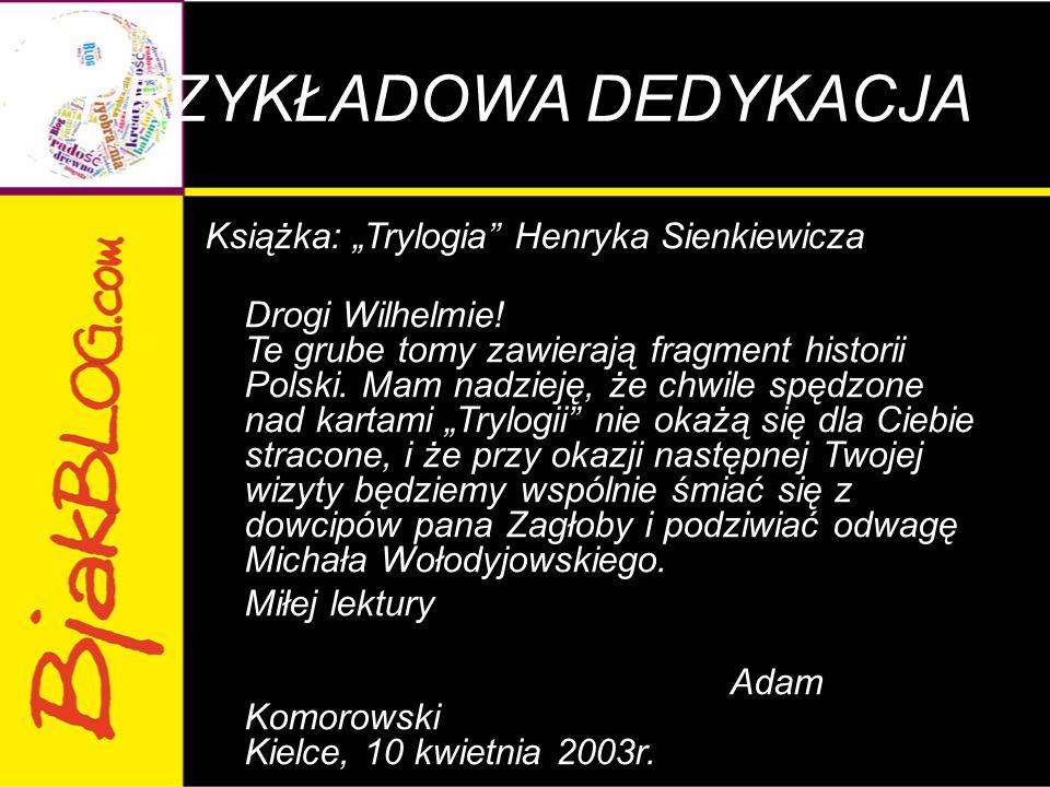 """PRZYKŁADOWA DEDYKACJA Książka: """"Trylogia"""" Henryka Sienkiewicza Drogi Wilhelmie! Te grube tomy zawierają fragment historii Polski. Mam nadzieję, że chw"""