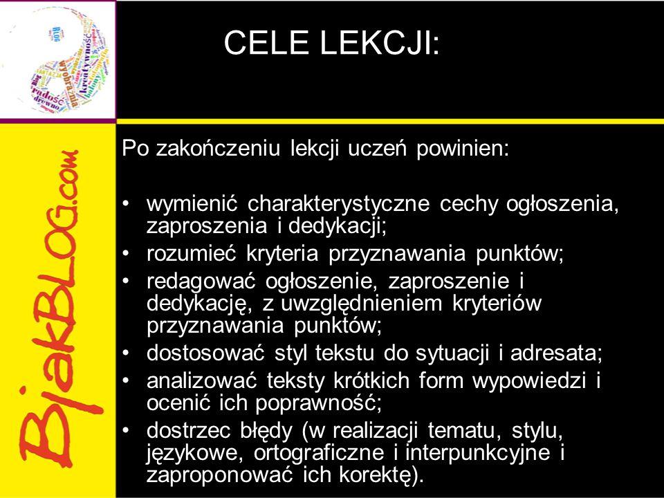 CELE LEKCJI: Po zakończeniu lekcji uczeń powinien: wymienić charakterystyczne cechy ogłoszenia, zaproszenia i dedykacji; rozumieć kryteria przyznawani