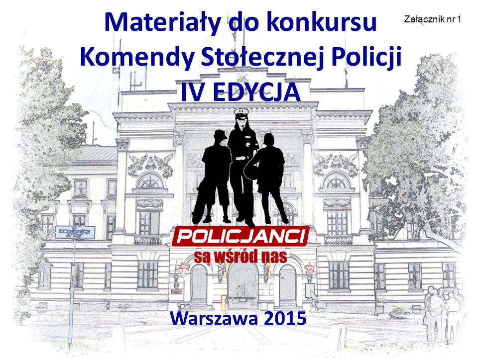 Materiały do konkursu Komendy Stołecznej Policji IV EDYCJA Warszawa 2015 1 Załącznik nr 1