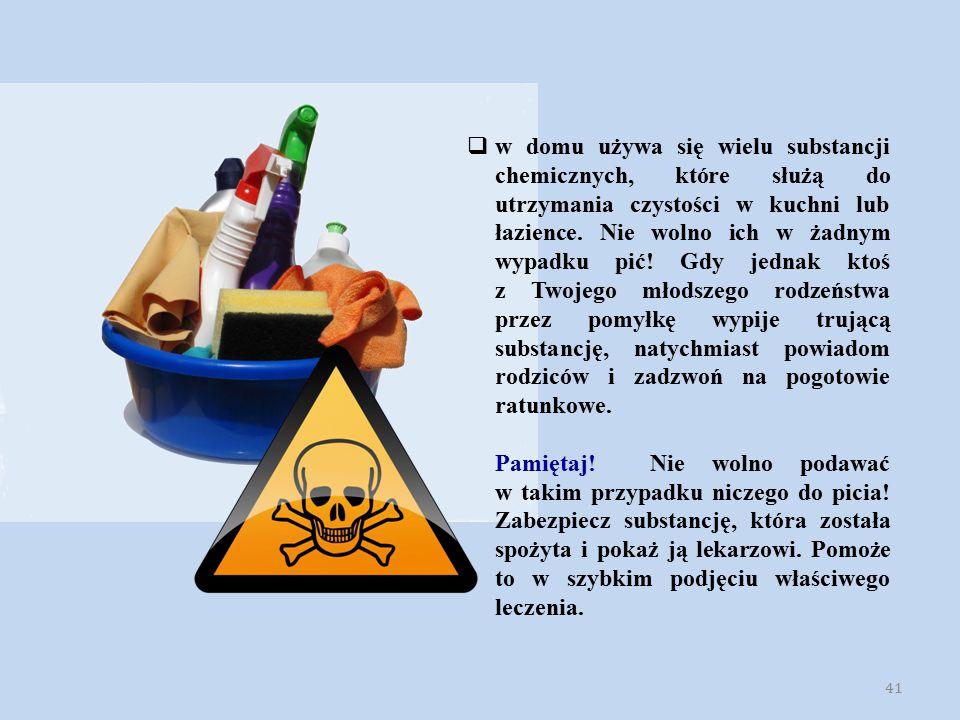 41  w domu używa się wielu substancji chemicznych, które służą do utrzymania czystości w kuchni lub łazience. Nie wolno ich w żadnym wypadku pić! Gdy