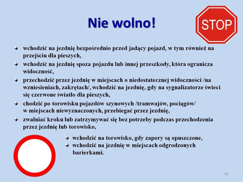 Nie wolno! wchodzić na jezdnię bezpośrednio przed jadący pojazd, w tym również na przejściu dla pieszych, wchodzić na jezdnię spoza pojazdu lub innej