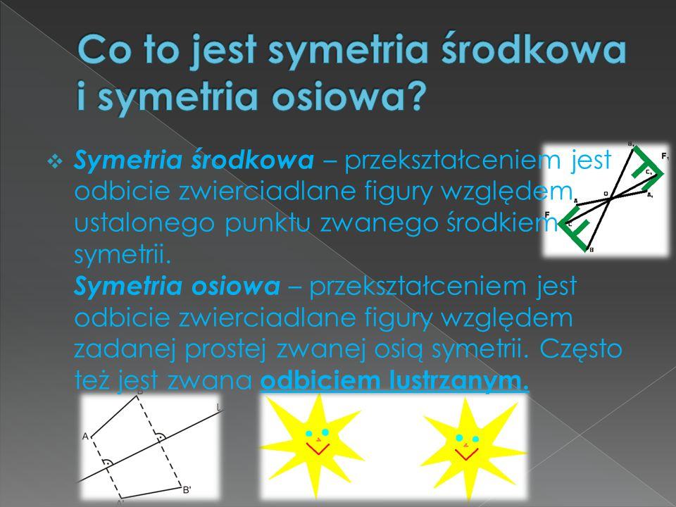  Symetria środkowa – przekształceniem jest odbicie zwierciadlane figury względem ustalonego punktu zwanego środkiem symetrii. Symetria osiowa – przek