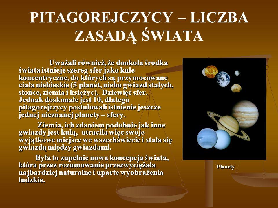 PITAGOREJCZYCY – LICZBA ZASADĄ ŚWIATA Uważali również, że dookoła środka świata istnieje szereg sfer jako kule koncentryczne, do których są przymocowa